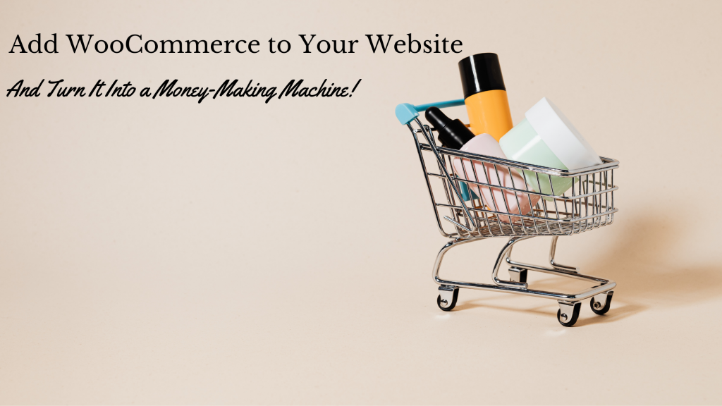 Add WooCommerce to Your Website & Turn It Into a Money-Making Machine!